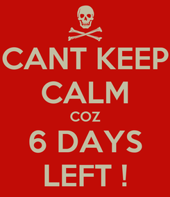 Poster: CANT KEEP CALM COZ 6 DAYS LEFT !