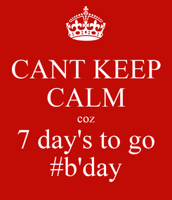 Poster: CANT KEEP CALM coz 7 day's to go #b'day