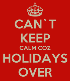 Poster: CAN`T KEEP CALM COZ HOLIDAYS OVER