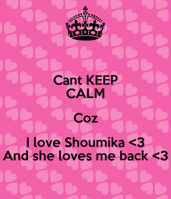 Poster: Cant KEEP CALM Coz I love Shoumika <3 And she loves me back <3
