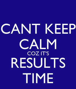 Poster: CANT KEEP CALM COZ IT'S RESULTS TIME