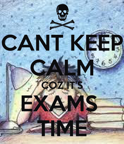 Poster: CANT KEEP CALM COZ IT'S EXAMS  TIME