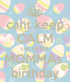 Poster: cant keep CALM coz its MA MOMMAs  birthday