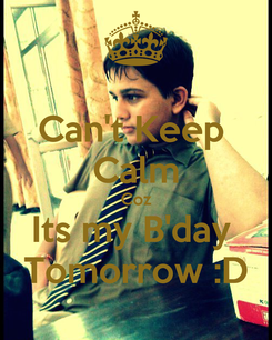 Poster: Can't Keep  Calm Coz Its my B'day  Tomorrow :D