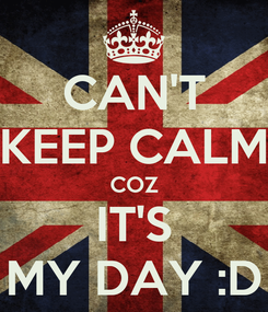 Poster: CAN'T KEEP CALM COZ IT'S MY DAY :D