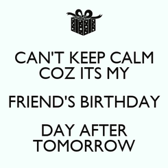 Poster: CAN'T KEEP CALM COZ ITS MY FRIEND'S BIRTHDAY DAY AFTER TOMORROW