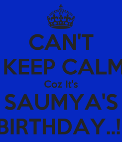 Poster: CAN'T  KEEP CALM Coz It's SAUMYA'S BIRTHDAY..!!