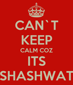Poster: CAN`T KEEP CALM COZ ITS SHASHWAT
