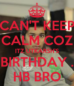 Poster: CAN'T KEEP CALM COZ ITZ UTKARSH'S BIRTHDAY . HB BRO