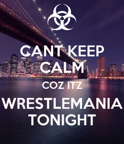 Poster: CANT KEEP CALM COZ ITZ WRESTLEMANIA TONIGHT