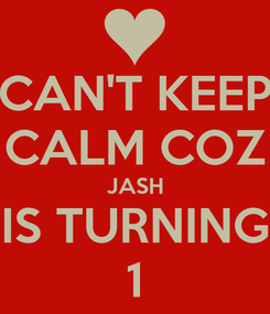 Poster: CAN'T KEEP CALM COZ JASH IS TURNING 1