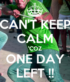 Poster: CAN'T KEEP CALM 'COZ ONE DAY LEFT !!