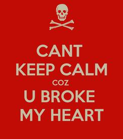 Poster: CANT  KEEP CALM COZ  U BROKE  MY HEART