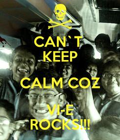 Poster: CAN`T  KEEP CALM COZ VI-E ROCKS!!!