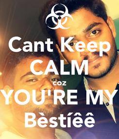 Poster: Cant Keep CALM coz YOU'RE MY Bèstíêê