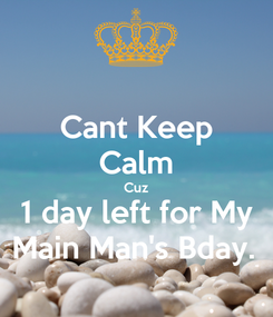 Poster: Cant Keep Calm Cuz 1 day left for My Main Man's Bday.