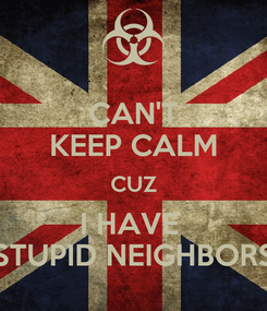 Poster: CAN'T KEEP CALM CUZ I HAVE  STUPID NEIGHBORS
