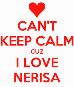 Poster: CAN'T KEEP CALM CUZ I LOVE NERISA