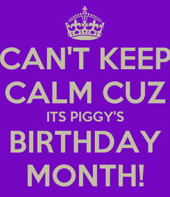 Poster: CAN'T KEEP CALM CUZ ITS PIGGY'S BIRTHDAY MONTH!