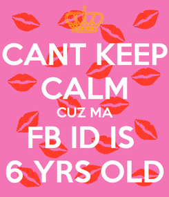 Poster: CANT KEEP CALM CUZ MA FB ID IS  6 YRS OLD