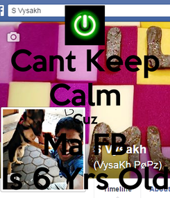 Poster: Cant Keep Calm Cuz Ma FB Is 6 Yrs Old