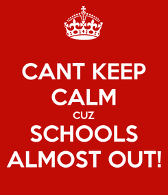 Poster: CANT KEEP CALM CUZ SCHOOLS ALMOST OUT!