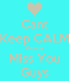 Poster: Cant Keep CALM Gonna Miss You Guys