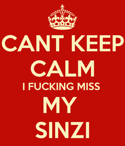 Poster: CANT KEEP CALM I FUCKING MISS  MY  SINZI