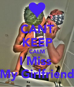 Poster: CANT KEEP CALM I Miss  My Girlfriend