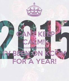 Poster:  CANT KEEP CALM!! <<<<<<>>>>>> I'V BEEN ON KCOM FOR A YEAR!