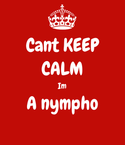 Poster: Cant KEEP CALM Im A nympho