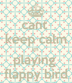 Poster: cant  keep calm im  playing  flappy bird