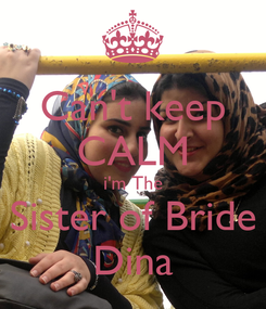 Poster: Can't keep CALM i'm The Sister of Bride Dina