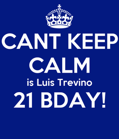 Poster: CANT KEEP CALM is Luis Trevino 21 BDAY!