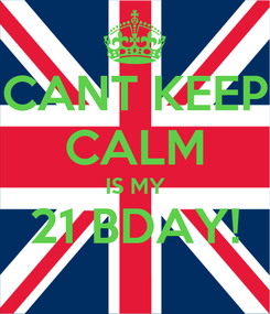Poster: CANT KEEP CALM IS MY 21 BDAY!