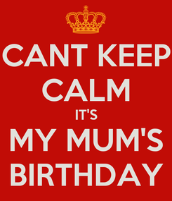 Poster: CANT KEEP CALM IT'S MY MUM'S BIRTHDAY