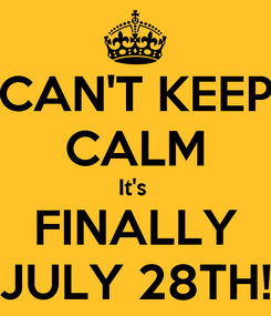 Poster: CAN'T KEEP CALM It's  FINALLY JULY 28TH!