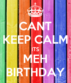 Poster: CANT KEEP CALM ITS MEH BIRTHDAY