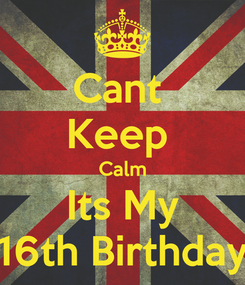 Poster: Cant  Keep  Calm Its My 16th Birthday
