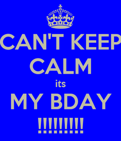 Poster: CAN'T KEEP CALM its MY BDAY !!!!!!!!!