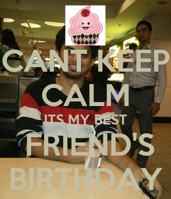 Poster: CANT KEEP CALM ITS MY BEST  FRIEND'S BIRTHDAY