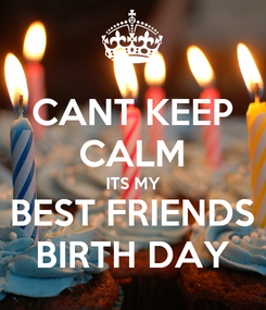 Poster: CANT KEEP CALM ITS MY BEST FRIENDS BIRTH DAY