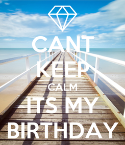 Poster: CANT KEEP CALM ITS MY BIRTHDAY