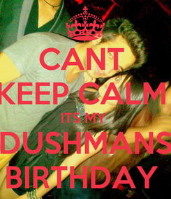 Poster: CANT  KEEP CALM  ITS MY  DUSHMANS BIRTHDAY