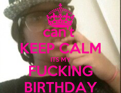 Poster: can't  KEEP CALM ITS MY FUCKING BIRTHDAY