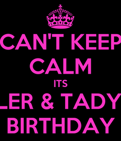 Poster: CAN'T KEEP CALM ITS TYLER & TADYN'S BIRTHDAY