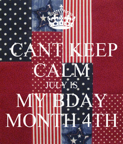 Poster:  CANT KEEP CALM JULY IS MY BDAY MONTH 4TH