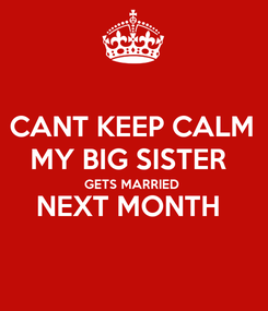 Poster: CANT KEEP CALM MY BIG SISTER  GETS MARRIED  NEXT MONTH