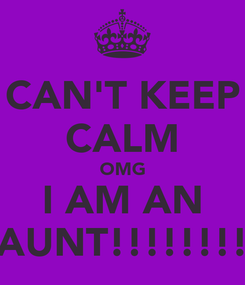 Poster: CAN'T KEEP CALM OMG I AM AN AUNT!!!!!!!!