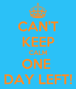 Poster: CAN'T KEEP CALM ONE  DAY LEFT!
